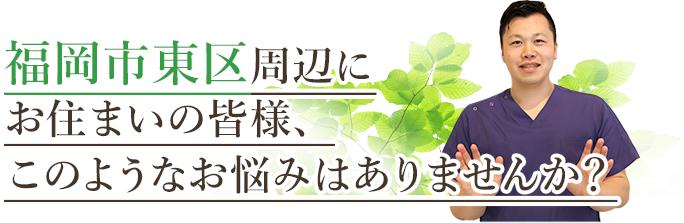 福岡市東区にお住いの皆様、このようなお悩みはありませんか?